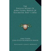 The English Works of John Fisher, Bishop of Rochester, Part 1 (1876)
