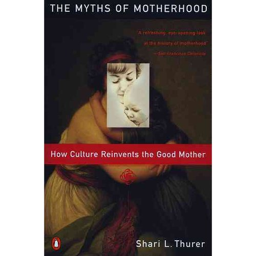 The Myths of Motherhood: How Culture Reinvents the Myth of the Good Mother