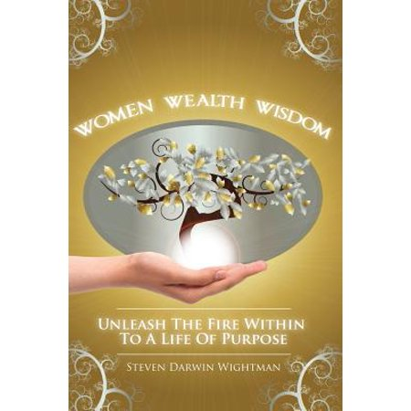Women  Wealth And Wisdom  Unleash The Fire Within To A Life Of Purpose