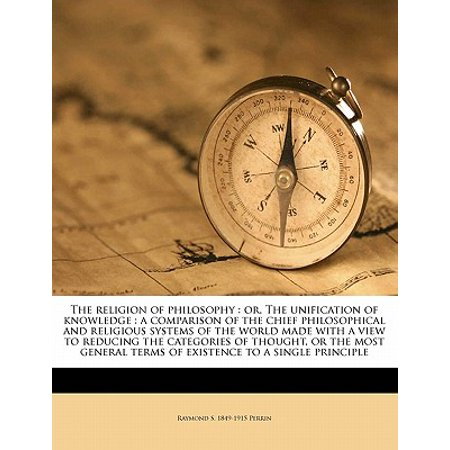 The Religion of Philosophy: Or, the Unification of Knowledge: A Comparison of the Chief Philosophical and Religious Systems of the World Made with Paperback Chief Centris Single