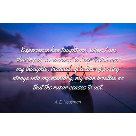 A E Housman Famous Quotes Laminated Poster Print 24x20 Experience Has Taught Me When I Am Shaving Of A Morning To Keep Watch Over My Thoughts