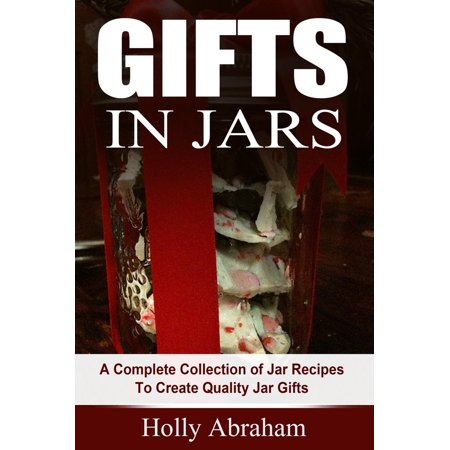 Gifts in Jars: A Complete Collection of Jar Recipes To Create Quality Jar Gifts -