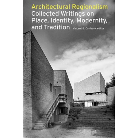 Architectural Regionalism: Collected Writings on Place, Identity, Modernity, And Tradition by