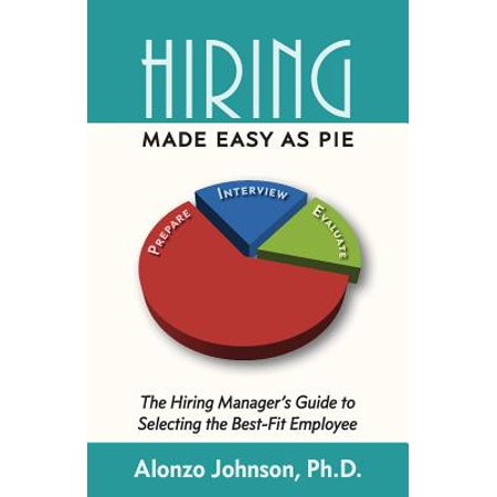 Hiring Made Easy as Pie : The Hiring Manager's Guide to Selecting the Best-Fit