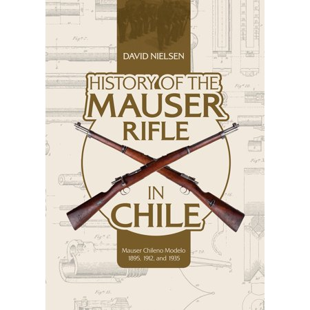 History of the Mauser Rifle in Chile: Mauser Chileno Modelo 1895, 1912, and 1935 (Hardcover)