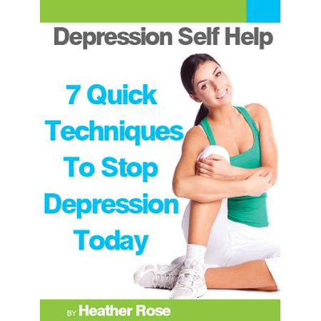 Depression Self Help: 7 Quick Techniques To Stop Depression Today! -