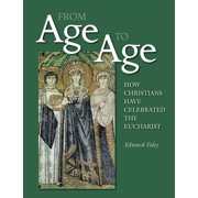 From Age to Age : How Christians Have Celebrated the Eucharist, Revised and Expanded Edition
