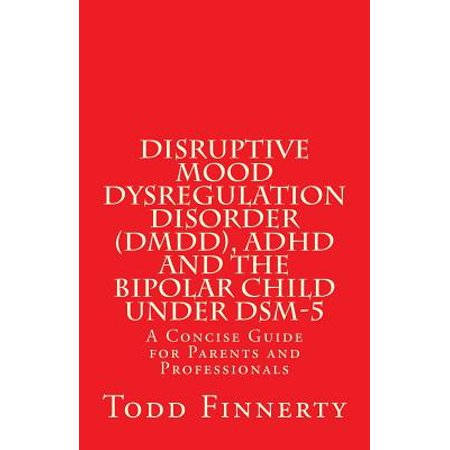 Disruptive Mood Dysregulation Disorder (DMDD), ADHD and the Bipolar Child Under Dsm-5 : A Concise Guide for Parents and