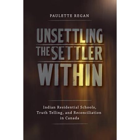 Unsettling the Settler Within : Indian Residential Schools, Truth Telling, and Reconciliation in Canada ()