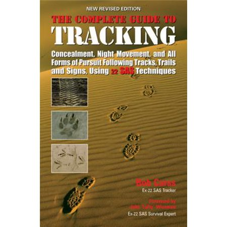 The Complete Guide to Tracking: Concealment Night Movement and All Forms of Pursuit Following Tracks Trails and Signs Using 22 SAS
