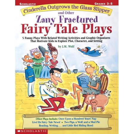Cinderella Outgrows the Glass Slipper and Other Zany Fractured Fairy Tale Plays : 5 Funny Plays with Related Writing Activities and Graphic Organizers That Motivate Kids to Explore, Plot, Character, and Setting; Grades 3-5 Fairy Tale Activity