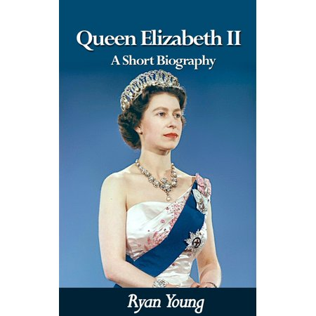 Queen Elizabeth II: A Short Biography - Queen of the United Kingdom of Great Britain and Northern Ireland -