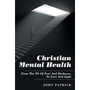 Christian Mental Health: From the Pit of Fear and Darkness, to Love and Light (Paperback)