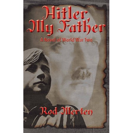 Hitler, My Father : A Novel of World War Two, Hitler's Unknown Lover, and (To My Son On His 18th Birthday)