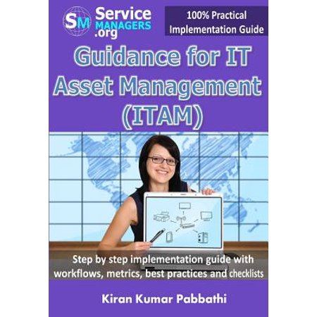Guidance for It Asset Management (Itam) : Step by Step Implementation Guide with Workflows, Metrics, Best Practices and (Best User Management System)