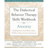 The Dialectical Behavior Therapy Skills Workbook for Anxiety : Breaking Free from Worry, Panic, PTSD, and Other Anxiety Symptoms