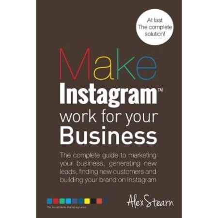 Make Instagram Work For Your Business  The Complete Guide To Marketing Your Business  Generating Leads  Finding New Customers And Building Your Brand On Instagram