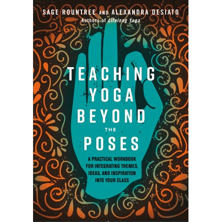 Teaching Yoga Beyond the Poses : A Practical Workbook for Integrating Themes, Ideas, and Inspiration into Your  Class