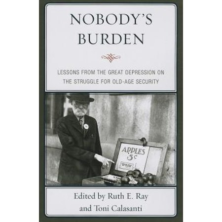 Nobody's Burden : Lessons from the Great Depression on the Struggle for Old-Age
