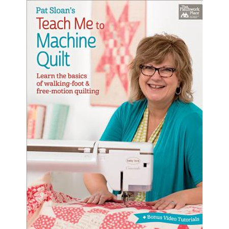 Pat Sloan's Teach Me to Machine Quilt : Learn the Basics of Walking Foot and Free-Motion