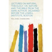 Lectures on Natural Theology; Or, Nature and the Bible from the Same Author. Delivered Before the Lowell Institute, Boston