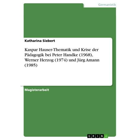 Kaspar Hauser-Thematik und Krise der Pädagogik bei Peter Handke (1968), Werner Herzog (1974) und Jürg Amann (1985) -