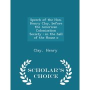 Speech of the Hon. Henry Clay, Before the American Colonization Society : In the Hall of the House O - Scholar's Choice Edition