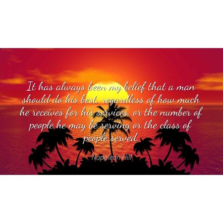 Napoleon Hill - Famous Quotes Laminated POSTER PRINT 24x20 - It has always been my belief that a man should do his best, regardless of how much he receives for his services, or the number of people