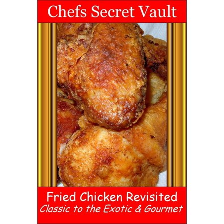 Fried Chicken Revisited Classic to the Exotic & Gourmet -