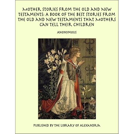 Mother Stories from the Old and New Testaments: A Book of the Best Stories from the Old and New Testaments that Mothers Can Tell Their Children - (Old Cans)