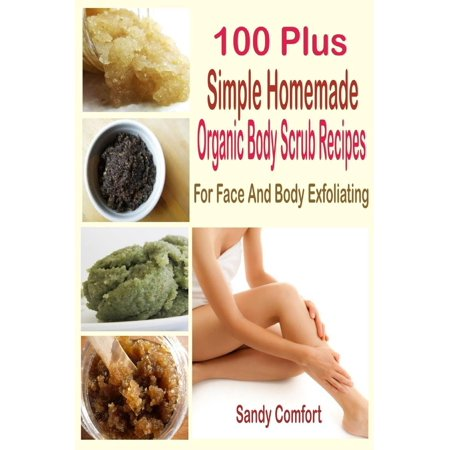 100 Plus Simple Homemade Organic Body Scrub Recipes: For Face and Body Exfoliating -