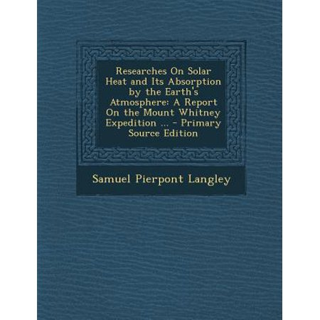 Researches on Solar Heat and Its Absorption by the Earth's Atmosphere : A Report on the Mount Whitney Expedition ...