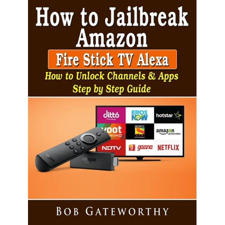 How To Jailbreak Amazon Fire Stick TV Alexa: How to Unlock Channels & Apps  Step by Step Guide - eBook