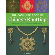 The Complete Book of Chinese Knotting : A Compendium of Techniques and Variations