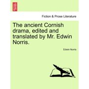 The Ancient Cornish Drama, Edited and Translated by Mr. Edwin Norris. Vol. I.