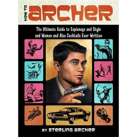 How To Archer  The Ultimate Guide To Espionage And Style And Women And Also Cocktails Ever Written