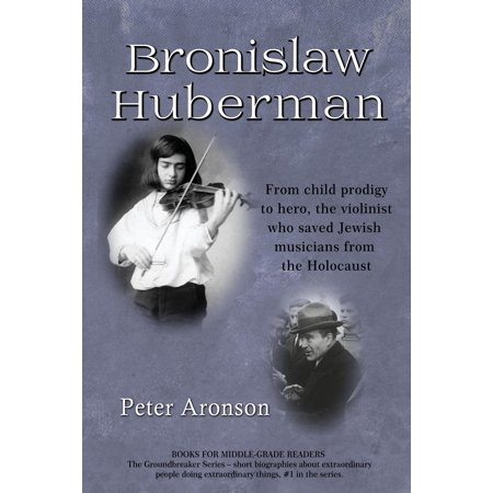 Bronislaw Huberman : From Child Prodigy to Hero, the Violinist Who Saved Jewish Musicians from the