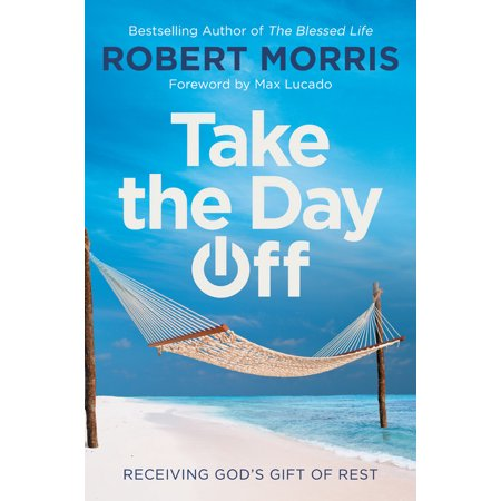 Take the Day Off : Receiving God's Gift of Rest (Reasons To Take A Day Off Work)
