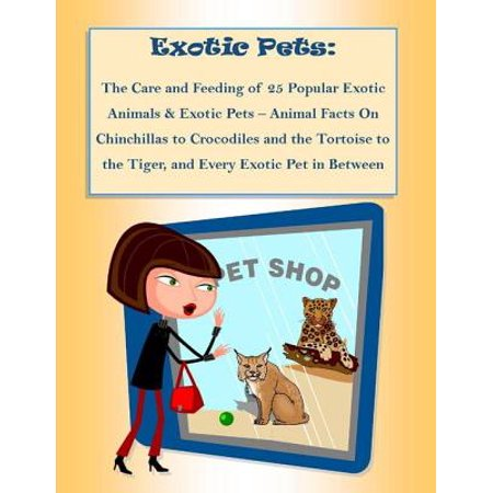 The Care and Feeding of 25 Popular Exotic Animals & Exotic Pets – Animal Facts On Chinchillas to Crocodiles and the Tortoise to the Tiger, and Every Exotic Pet in (Exotic Animals Pets)