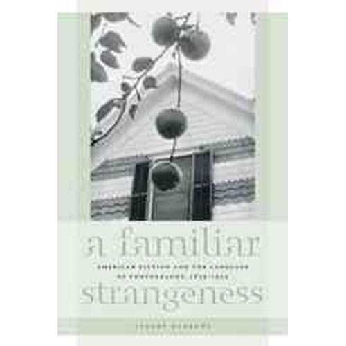 A Familiar Strangeness: American Fiction and the Language of Photography, 1839-1945