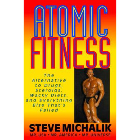 Atomic Fitness : The Alternative to Drugs, Steroids, Wacky Diets, and Everything Else That's