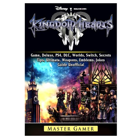 Kingdom Hearts III 3 Game, Deluxe, PS4, DLC, Worlds, Switch, Secrets, Tips, Ultimata, Weapons, Emblems, Jokes, Guide