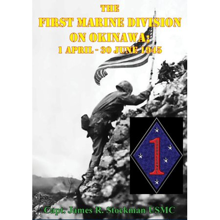 The First Marine Division on Okinawa; 1 April - 30 June 1945 [Illustrated Edition] - eBook ()