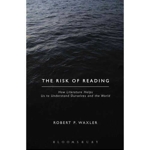 The Risk of Reading: How Literature Helps Us to Understand Ourselves and the World