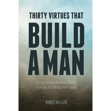 Thirty Virtues That Build a Man : A Conversational Guide for Mentoring Any Man Dave Millers Homebrewing Guide