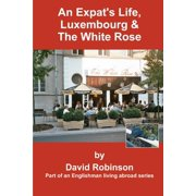 An Expat's Life, Luxembourg & the White Rose : Part of an Englishman Living Abroad Series