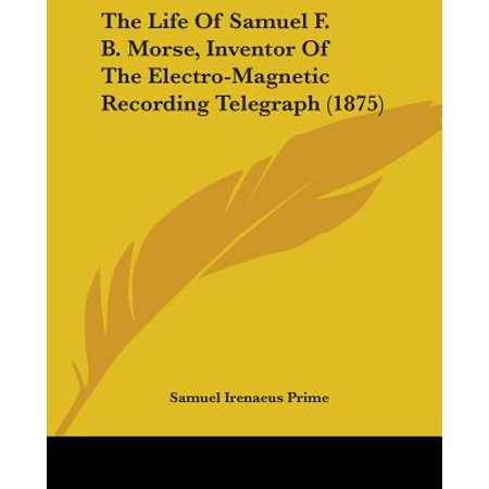 The Life of Samuel F. B. Morse, Inventor of the Electro-Magnetic Recording Telegraph (1875) ()