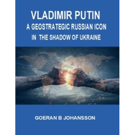Vladimir Putin: A Geostrategic Russian Icon In the Shadow of Ukraine -