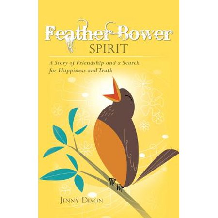 Feather Bower Spirit : A Story of Friendship and a Search for Happiness and Truth (Feather Bowers)