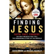 Finding Jesus: Faith. Fact. Forgery. : Six Holy Objects That Tell the Remarkable Story of the Gospels